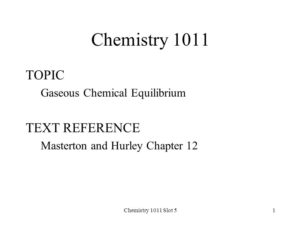 Chemistry 1011 Slot 51 Chemistry 1011 TOPIC Gaseous Chemical Equilibrium TEXT REFERENCE Masterton and Hurley Chapter 12