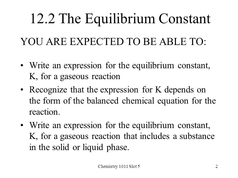 Chemistry 1011 Slot 52 12.2 The Equilibrium Constant YOU ARE EXPECTED TO BE ABLE TO: Write an expression for the equilibrium constant, K, for a gaseous reaction Recognize that the expression for K depends on the form of the balanced chemical equation for the reaction.