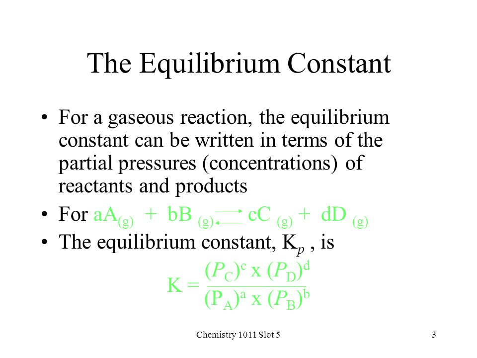 Chemistry 1011 Slot 53 The Equilibrium Constant For a gaseous reaction, the equilibrium constant can be written in terms of the partial pressures (concentrations) of reactants and products For aA (g) + bB (g) cC (g) + dD (g) The equilibrium constant, K p, is K = (P C ) c x (P D ) d (P A ) a x (P B ) b