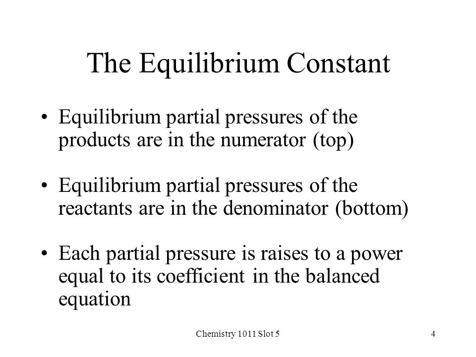 Chemistry 1011 Slot 54 The Equilibrium Constant Equilibrium partial pressures of the products are in the numerator (top) Equilibrium partial pressures of the reactants are in the denominator (bottom) Each partial pressure is raises to a power equal to its coefficient in the balanced equation