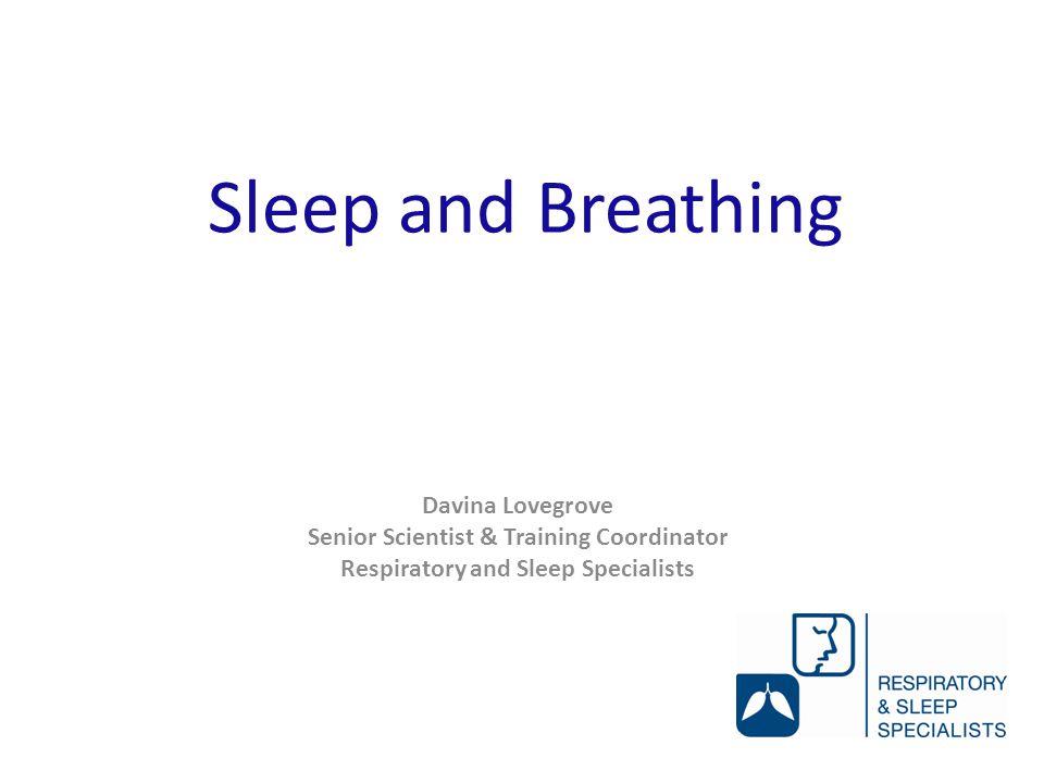 Sleep and Breathing Davina Lovegrove Senior Scientist & Training Coordinator Respiratory and Sleep Specialists