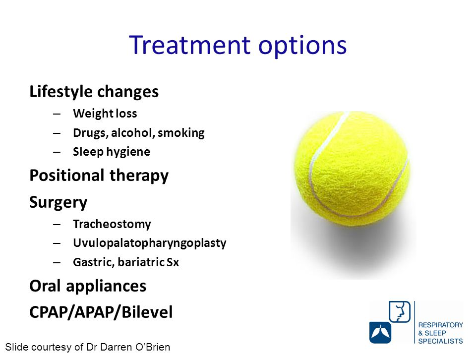 Treatment options Lifestyle changes – Weight loss – Drugs, alcohol, smoking – Sleep hygiene Positional therapy Surgery – Tracheostomy – Uvulopalatopharyngoplasty – Gastric, bariatric Sx Oral appliances CPAP/APAP/Bilevel Slide courtesy of Dr Darren O'Brien