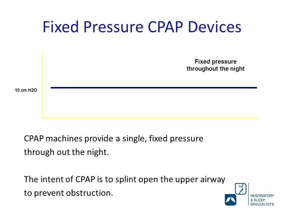 Fixed Pressure CPAP Devices 10 cm H2O Fixed pressure throughout the night CPAP machines provide a single, fixed pressure through out the night.