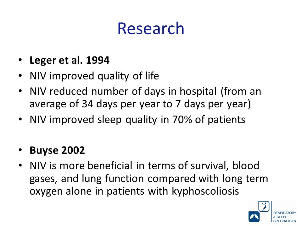 Research Leger et al. 1994 NIV improved quality of life NIV reduced number of days in hospital (from an average of 34 days per year to 7 days per year