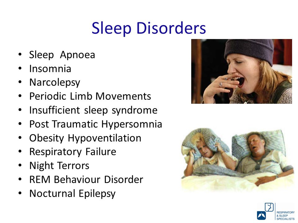 Sleep Disorders Sleep Apnoea Insomnia Narcolepsy Periodic Limb Movements Insufficient sleep syndrome Post Traumatic Hypersomnia Obesity Hypoventilation Respiratory Failure Night Terrors REM Behaviour Disorder Nocturnal Epilepsy