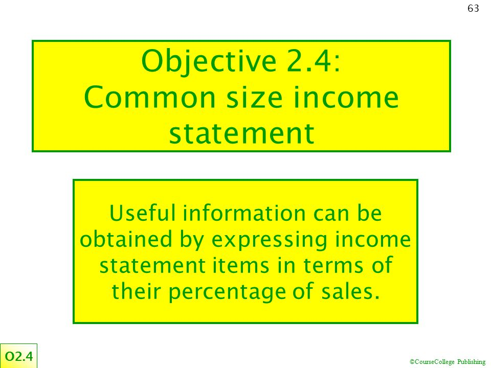 ©CourseCollege Publishing 63 Objective 2.4: Common size income statement Useful information can be obtained by expressing income statement items in te