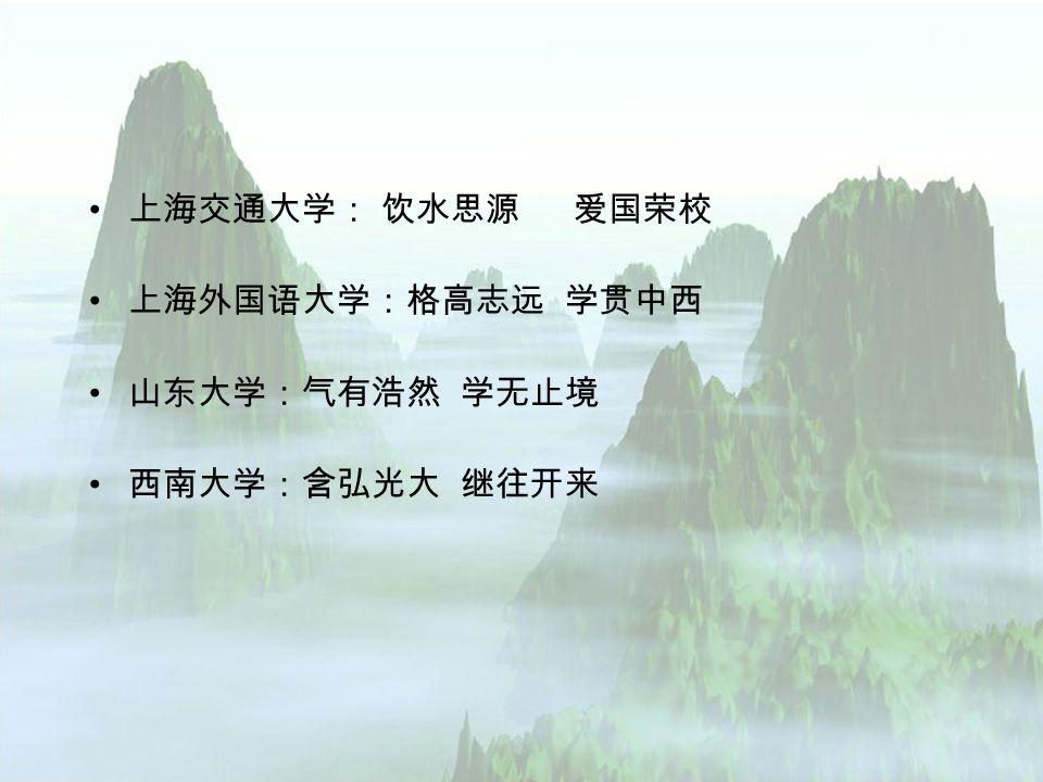 上海交通大学: 饮水思源 爱国荣校 上海外国语大学:格高志远 学贯中西 山东大学:气有浩然 学无止境 西南大学:含弘光大 继往开来