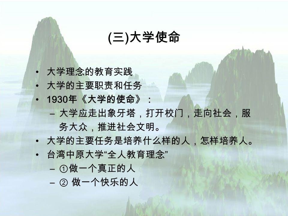 ( 三 ) 大学使命 大学理念的教育实践 大学的主要职责和任务 1930 年《大学的使命》: – 大学应走出象牙塔,打开校门,走向社会,服 务大众,推进社会文明。 大学的主要任务是培养什么样的人,怎样培养人。 台湾中原大学 全人教育理念 – ①做一个真正的人 – ② 做一个快乐的人