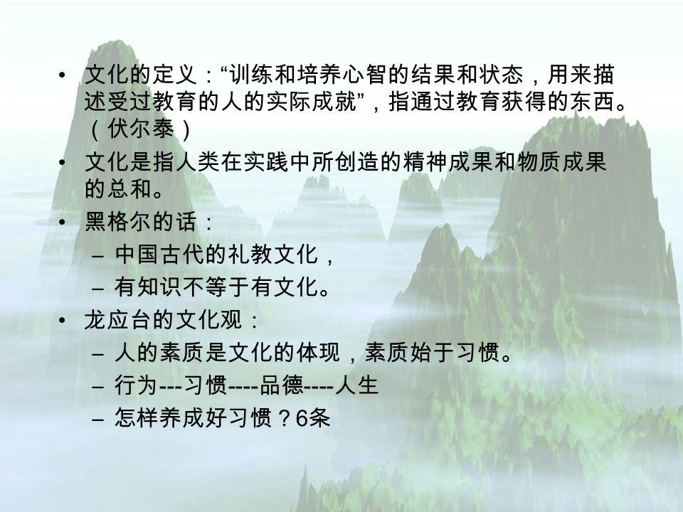 文化的定义: 训练和培养心智的结果和状态,用来描 述受过教育的人的实际成就 ,指通过教育获得的东西。 (伏尔泰) 文化是指人类在实践中所创造的精神成果和物质成果 的总和。 黑格尔的话: – 中国古代的礼教文化, – 有知识不等于有文化。 龙应台的文化观: – 人的素质是文化的体现,素质始于习惯。 – 行为 --- 习惯 ---- 品德 ---- 人生 – 怎样养成好习惯? 6 条