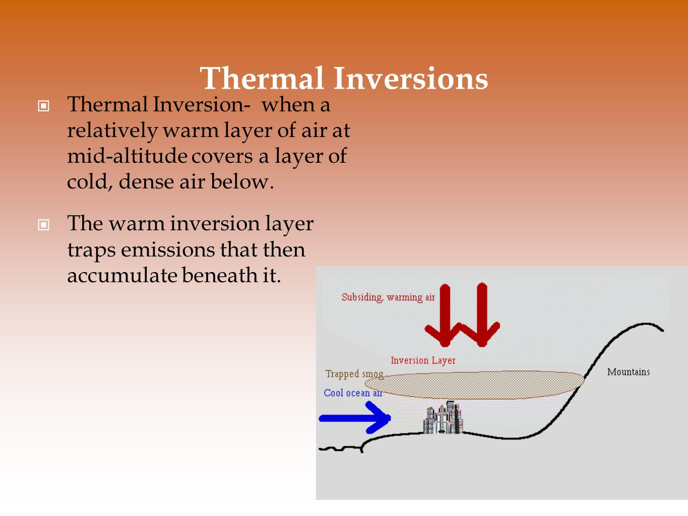 Thermal Inversions Thermal Inversion- when a relatively warm layer of air at mid-altitude covers a layer of cold, dense air below. The warm inversion