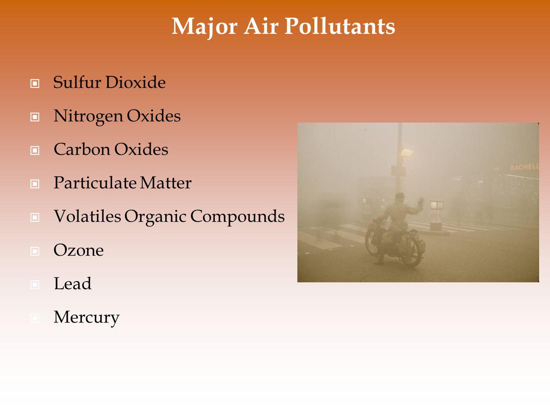 Major Air Pollutants Sulfur Dioxide Nitrogen Oxides Carbon Oxides Particulate Matter Volatiles Organic Compounds Ozone Lead Mercury