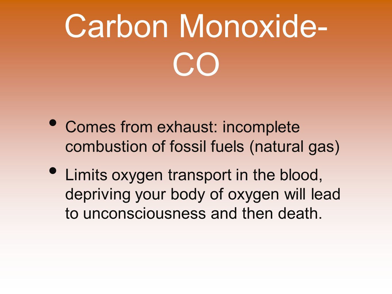 Carbon Monoxide- CO Comes from exhaust: incomplete combustion of fossil fuels (natural gas) Limits oxygen transport in the blood, depriving your body