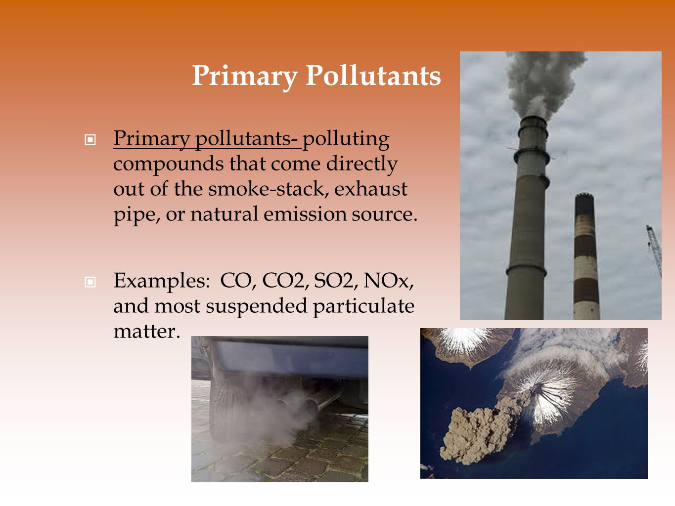 Primary Pollutants Primary pollutants- polluting compounds that come directly out of the smoke-stack, exhaust pipe, or natural emission source. Exampl