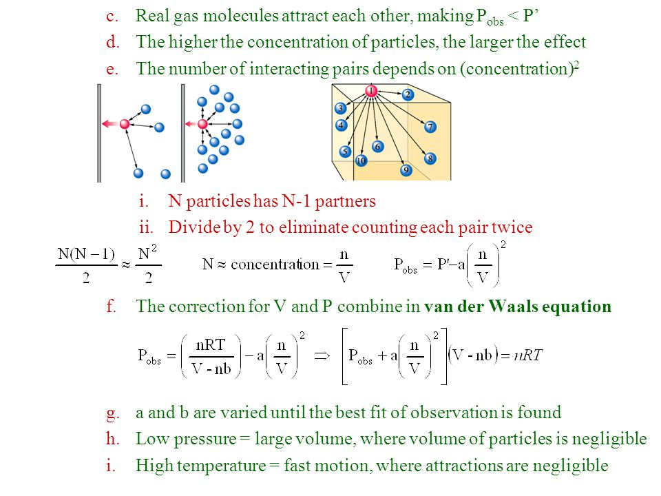 c.Real gas molecules attract each other, making P obs < P' d.The higher the concentration of particles, the larger the effect e.The number of interacting pairs depends on (concentration) 2 i.N particles has N-1 partners ii.Divide by 2 to eliminate counting each pair twice f.The correction for V and P combine in van der Waals equation g.a and b are varied until the best fit of observation is found h.Low pressure = large volume, where volume of particles is negligible i.High temperature = fast motion, where attractions are negligible