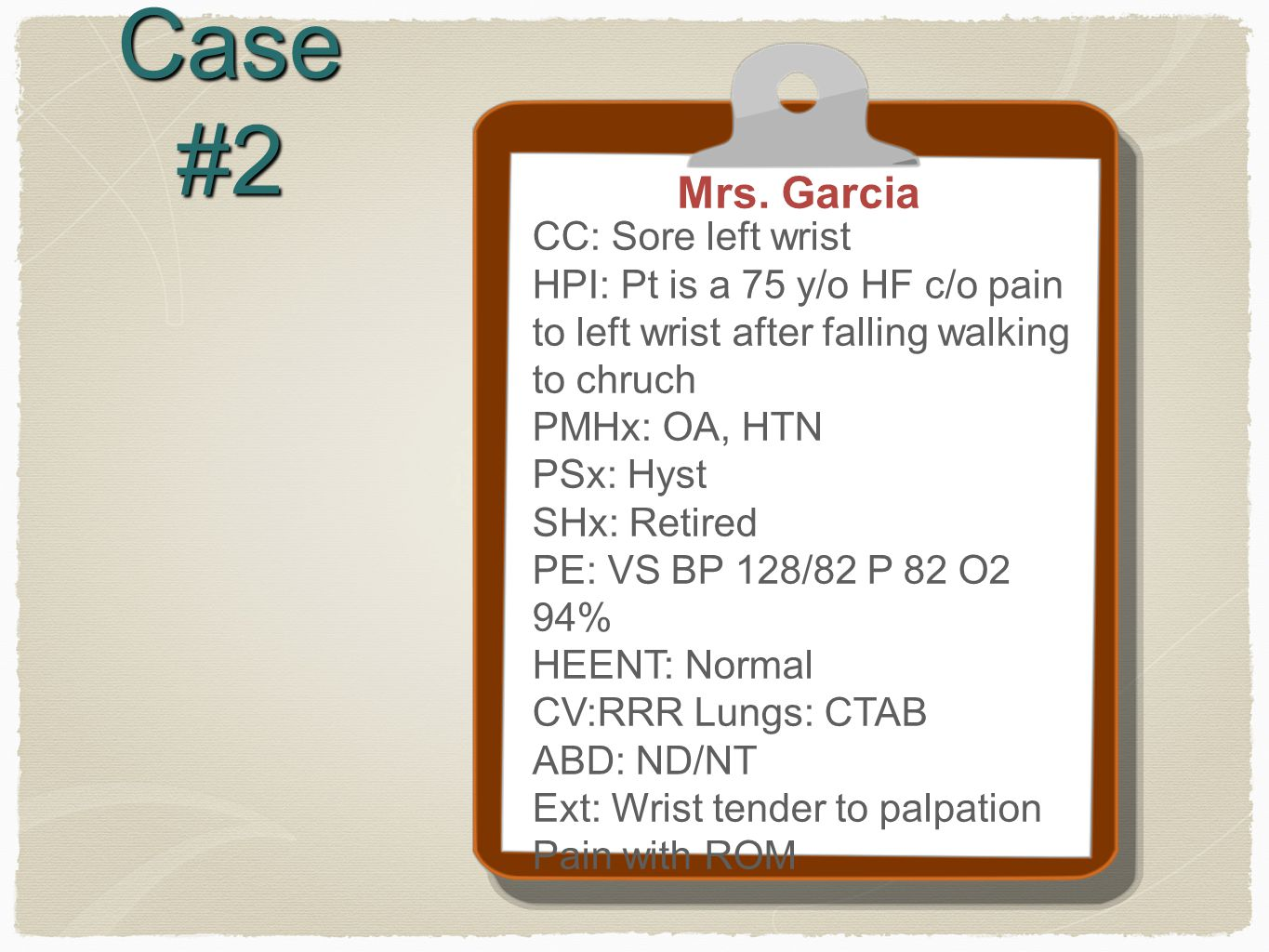 Case #2 Mrs. Garcia CC: Sore left wrist HPI: Pt is a 75 y/o HF c/o pain to left wrist after falling walking to chruch PMHx: OA, HTN PSx: Hyst SHx: Ret