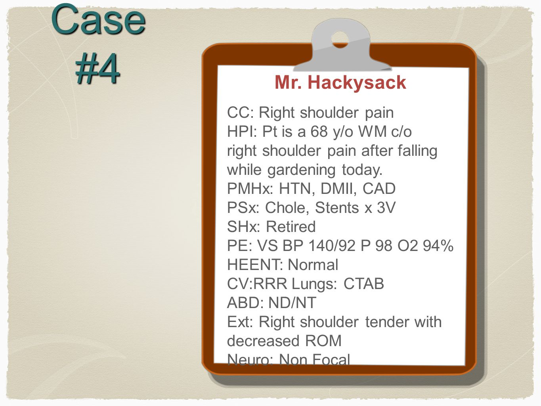 Case #4 Mr. Hackysack CC: Right shoulder pain HPI: Pt is a 68 y/o WM c/o right shoulder pain after falling while gardening today. PMHx: HTN, DMII, CAD