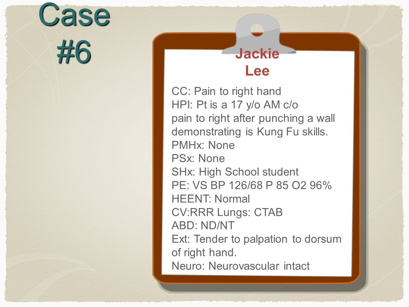 Case #6 Jackie Lee CC: Pain to right hand HPI: Pt is a 17 y/o AM c/o pain to right after punching a wall demonstrating is Kung Fu skills.