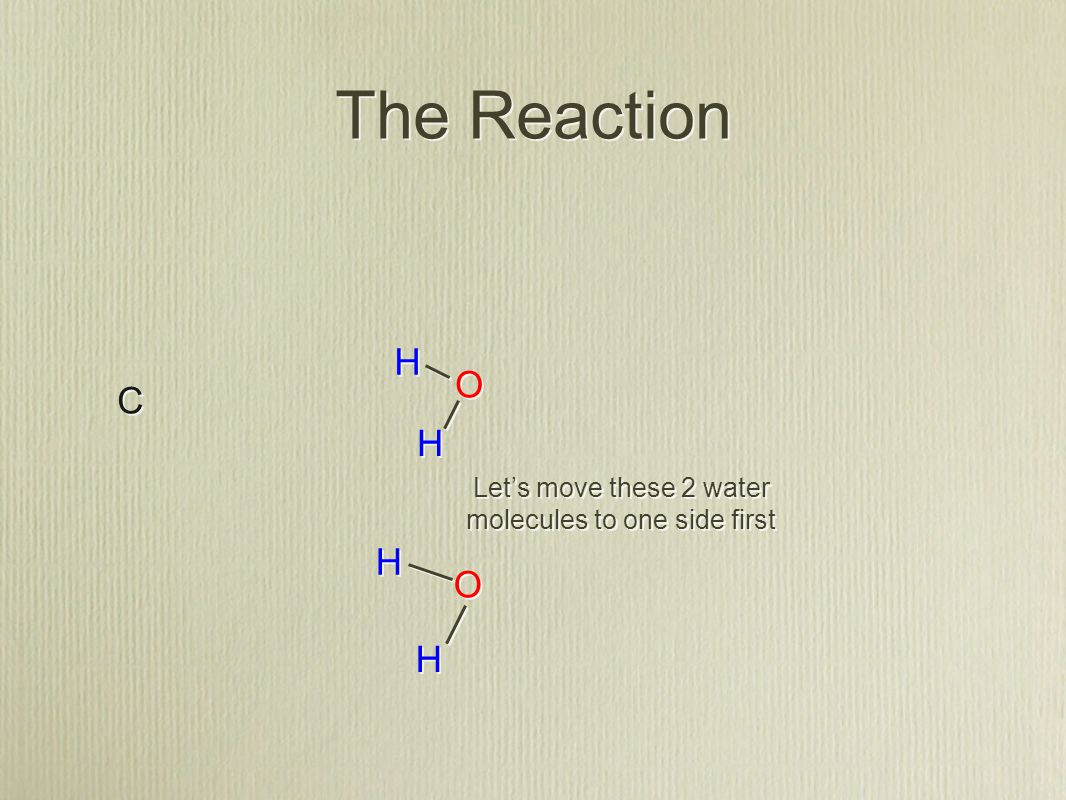The Reaction C C H H H H O O O O H H H H Let's move these 2 water molecules to one side first
