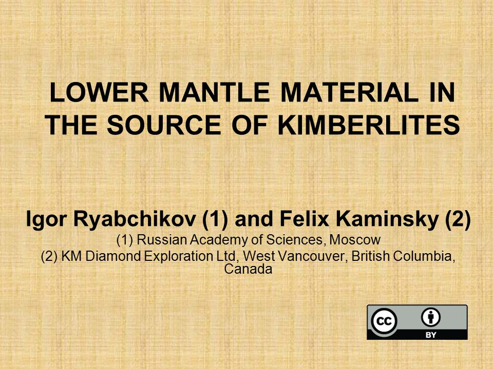 LOWER MANTLE MATERIAL IN THE SOURCE OF KIMBERLITES Igor Ryabchikov (1) and Felix Kaminsky (2) (1) Russian Academy of Sciences, Moscow (2) KM Diamond Exploration Ltd, West Vancouver, British Columbia, Canada