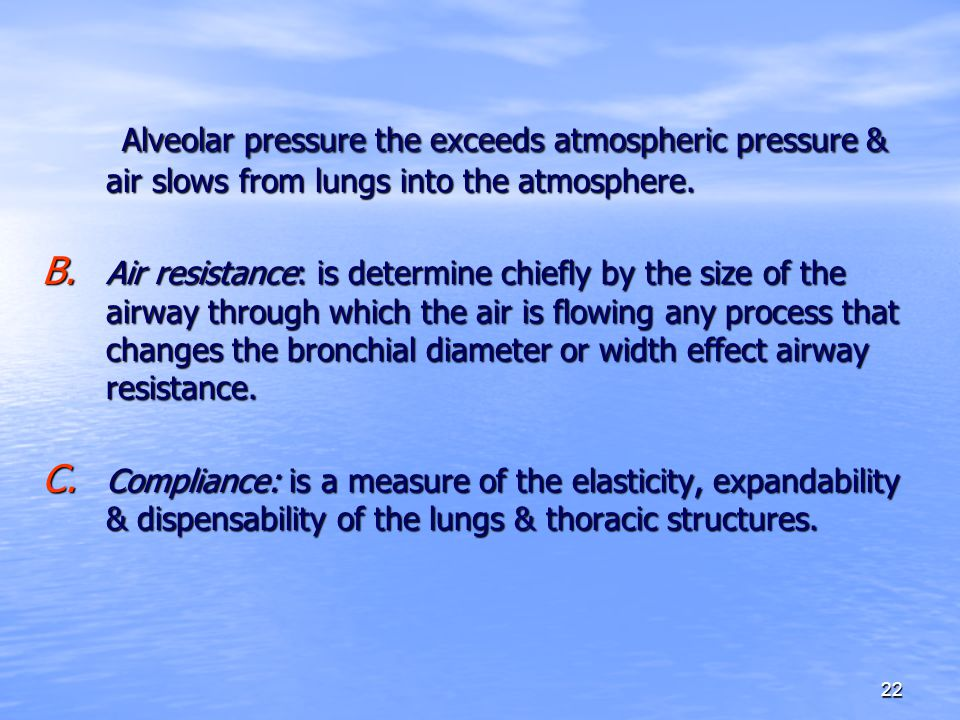 22 Alveolar pressure the exceeds atmospheric pressure & air slows from lungs into the atmosphere. Alveolar pressure the exceeds atmospheric pressure &