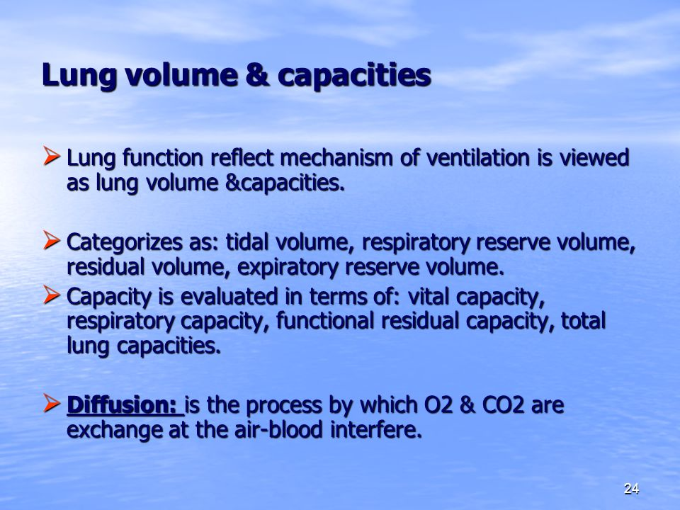 24 Lung volume & capacities  Lung function reflect mechanism of ventilation is viewed as lung volume &capacities.  Categorizes as: tidal volume, res