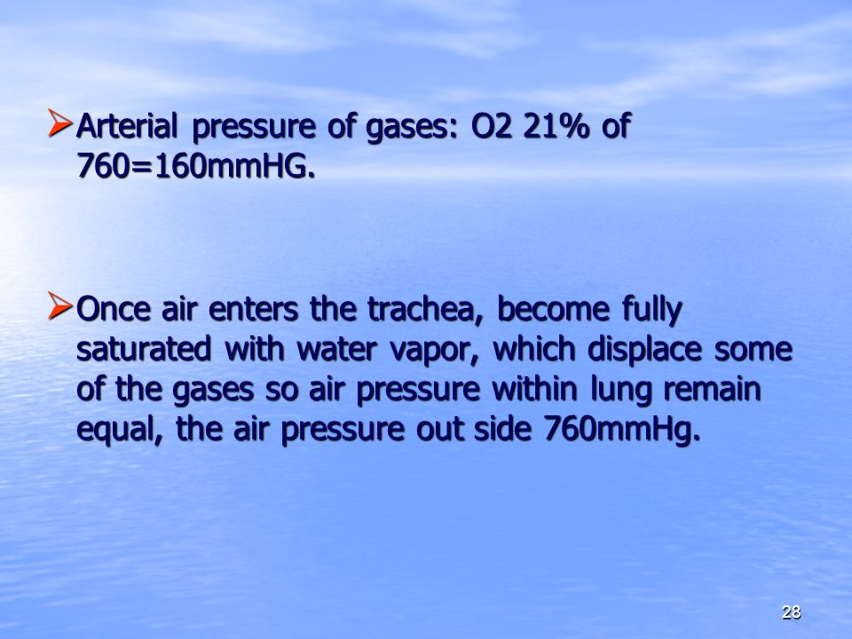 28  Arterial pressure of gases: O2 21% of 760=160mmHG.  Once air enters the trachea, become fully saturated with water vapor, which displace some of