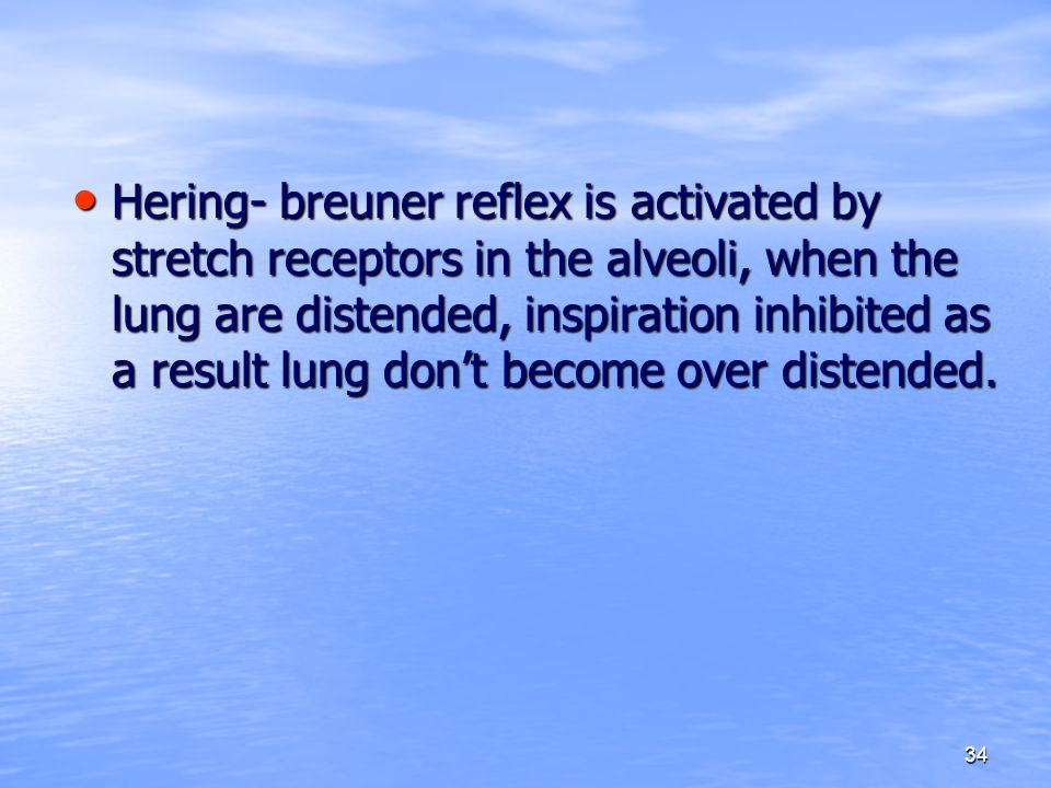 34 Hering- breuner reflex is activated by stretch receptors in the alveoli, when the lung are distended, inspiration inhibited as a result lung don't