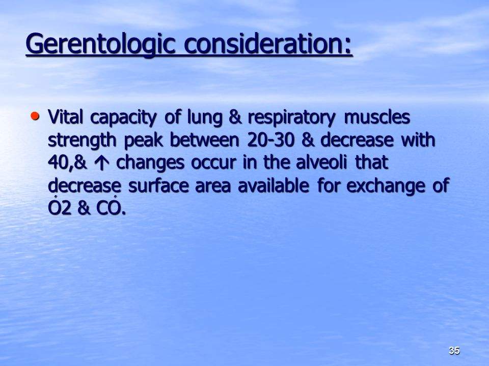 35 Gerentologic consideration: Vital capacity of lung & respiratory muscles strength peak between 20-30 & decrease with 40,&  changes occur in the al