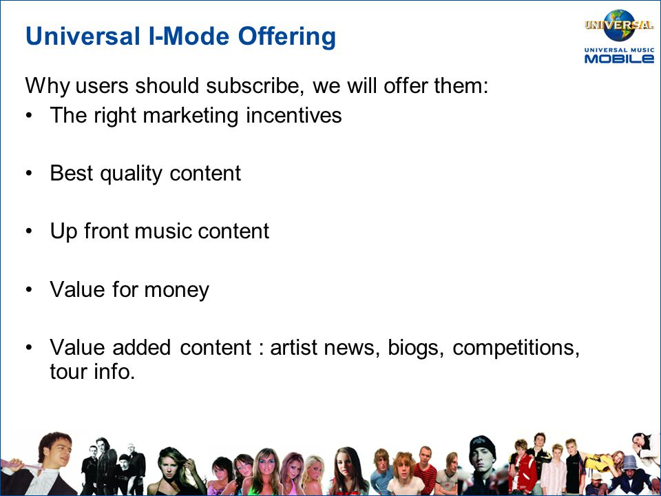 Universal I-Mode Offering Suggestions for our Launch Offering: –Free trial period, or discounted months –Free trial of new products 3 items of content for £3 –2 realtones, 1 animated screensaver OR Pick & Mix – from a selection of products & artists to create personalise your phone