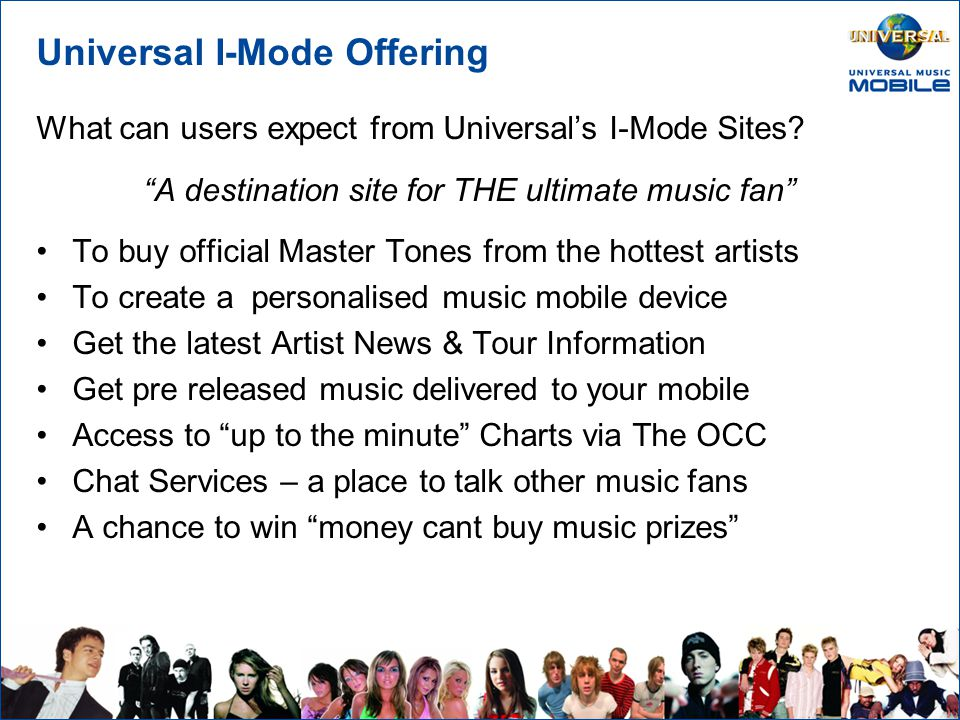 Universal I-Mode Offering Aims & Objectives: Recruit and maintain a loyal user base To create a one stop shop for consumers of all things music Develop a strong CRM/Loyalty Strategy To be the no.1 music content provider on I-Mode Universal's I-Mode strategy will encompass all three territories; UK, IE & DE