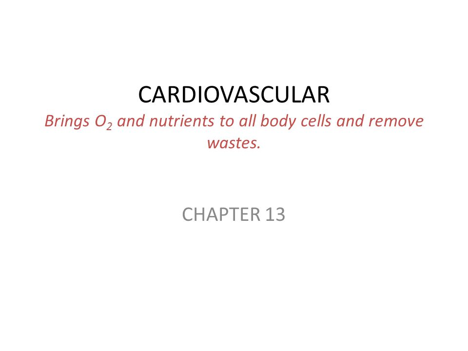 CARDIOVASCULAR Brings O 2 and nutrients to all body cells and remove wastes. CHAPTER 13
