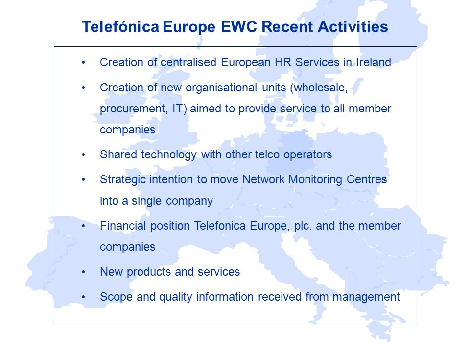 Telefónica Europe EWC Recent Activities Creation of centralised European HR Services in Ireland Creation of new organisational units (wholesale, procurement, IT) aimed to provide service to all member companies Shared technology with other telco operators Strategic intention to move Network Monitoring Centres into a single company Financial position Telefonica Europe, plc.