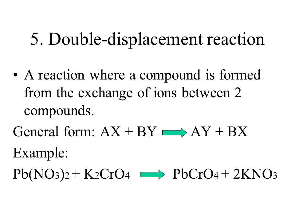 4. Single-Displacement Reaction A reaction in which atoms of one element take the place of atoms of another element in a compound. General Form: XA +