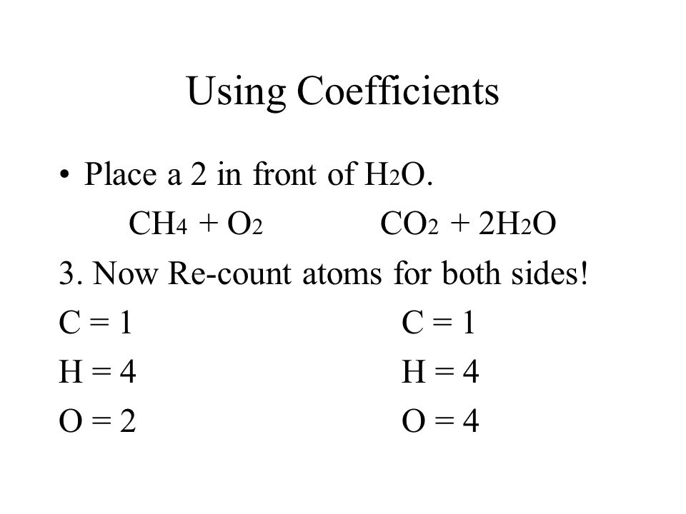 Using Coefficients CH 4 + O 2 CO 2 + H 2 O There are 4 Hydrogens on the left side, how many more do you need to get 4 on the right side? Answer = 2