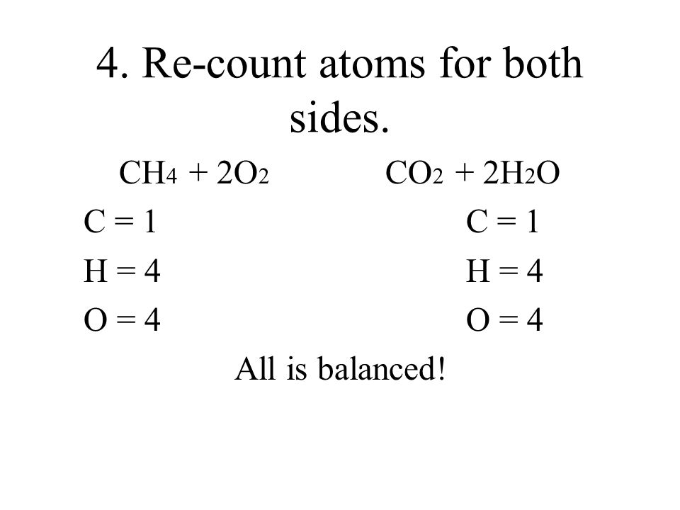 How to Balance the Oxygen We need to add another Coefficient. CH 4 + O 2 CO 2 + 2H 2 O Oxygen needs 2 more on the left side. Place a 2 in front of the