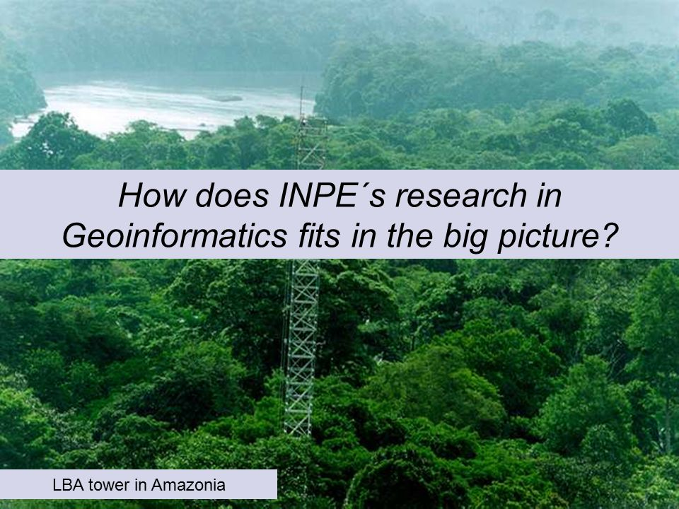 How does INPE´s research in Geoinformatics fits in the big picture LBA tower in Amazonia