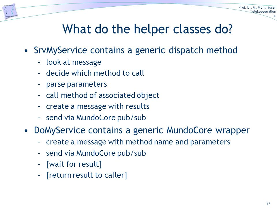 Prof. Dr. M. Mühlhäuser Telekooperation © What do the helper classes do? SrvMyService contains a generic dispatch method –look at message –decide whic