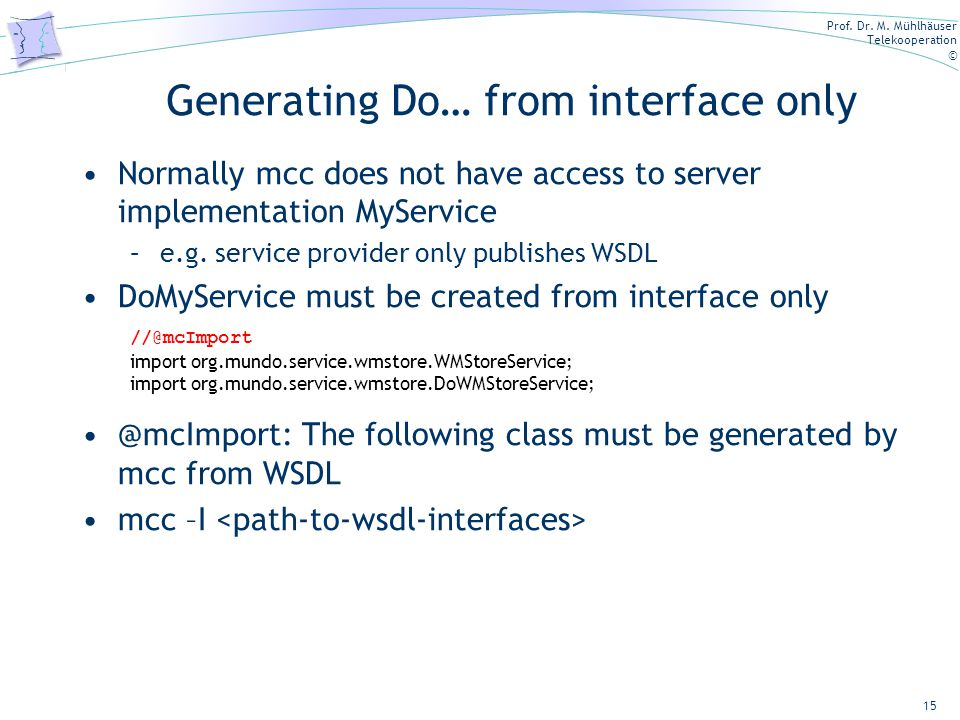 Prof. Dr. M. Mühlhäuser Telekooperation © Generating Do… from interface only Normally mcc does not have access to server implementation MyService –e.g