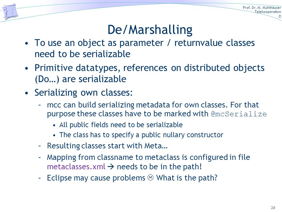 Prof. Dr. M. Mühlhäuser Telekooperation © 20 De/Marshalling To use an object as parameter / returnvalue classes need to be serializable Primitive data