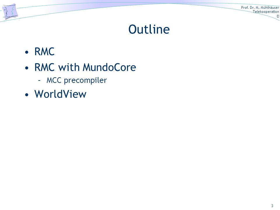 Prof. Dr. M. Mühlhäuser Telekooperation © 3 RMC RMC with MundoCore –MCC precompiler WorldView Outline