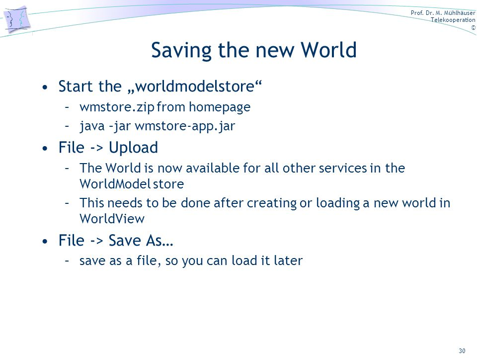 "Prof. Dr. M. Mühlhäuser Telekooperation © Saving the new World Start the ""worldmodelstore"" –wmstore.zip from homepage –java –jar wmstore-app.jar File"