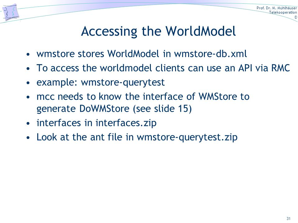 Prof. Dr. M. Mühlhäuser Telekooperation © Accessing the WorldModel wmstore stores WorldModel in wmstore-db.xml To access the worldmodel clients can us
