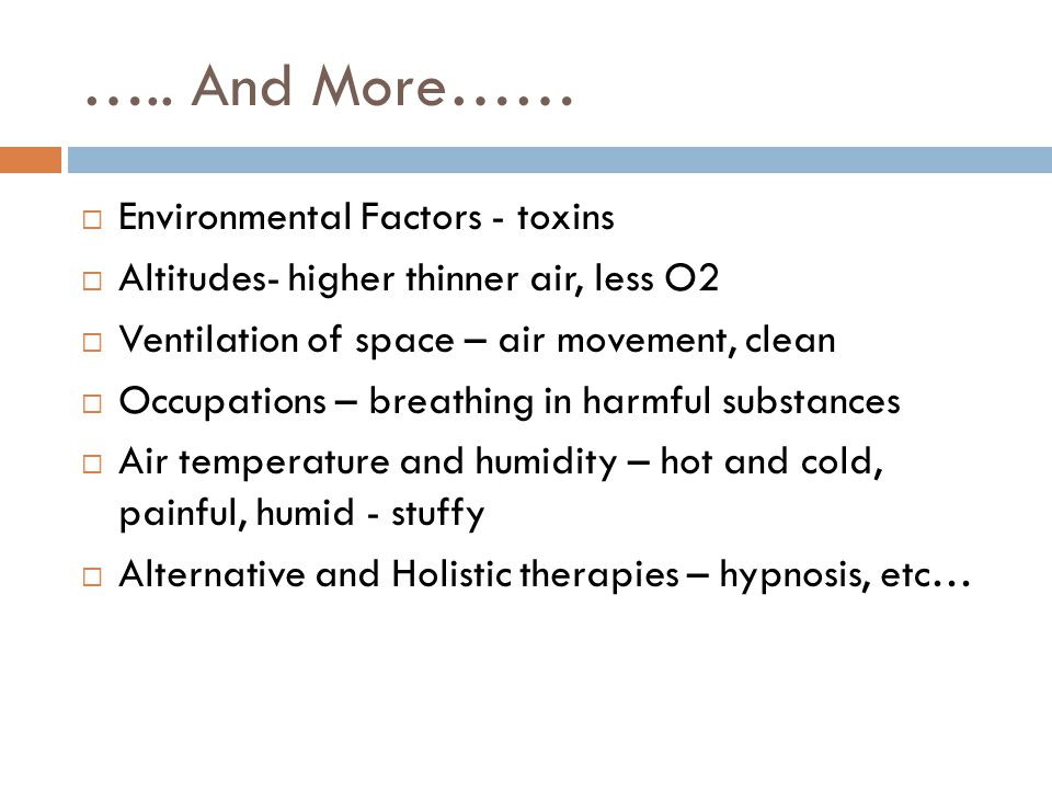 ….. And More……  Environmental Factors - toxins  Altitudes- higher thinner air, less O2  Ventilation of space – air movement, clean  Occupations –