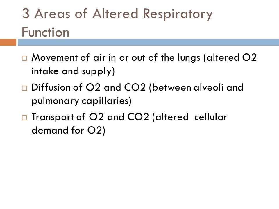3 Areas of Altered Respiratory Function  Movement of air in or out of the lungs (altered O2 intake and supply)  Diffusion of O2 and CO2 (between alveoli and pulmonary capillaries)  Transport of O2 and CO2 (altered cellular demand for O2)