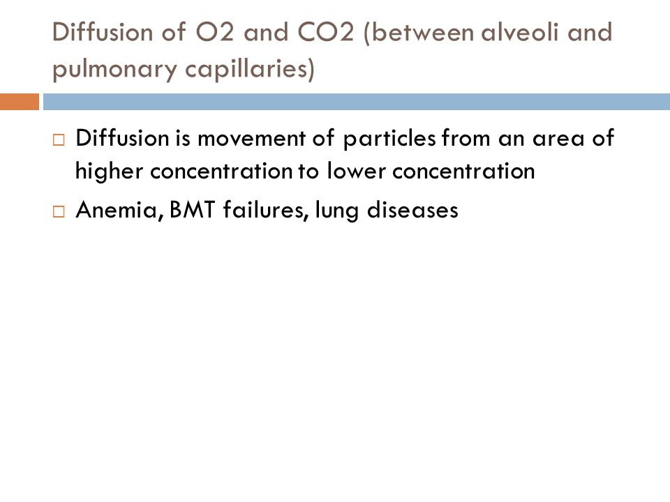 Diffusion of O2 and CO2 (between alveoli and pulmonary capillaries)  Diffusion is movement of particles from an area of higher concentration to lower concentration  Anemia, BMT failures, lung diseases