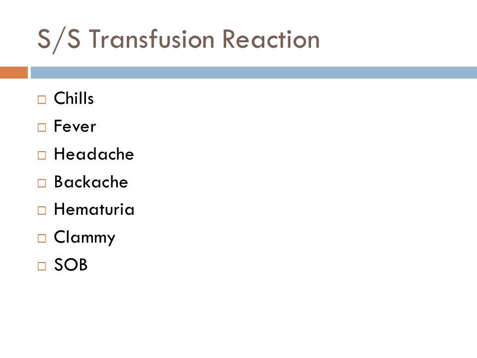 S/S Transfusion Reaction  Chills  Fever  Headache  Backache  Hematuria  Clammy  SOB
