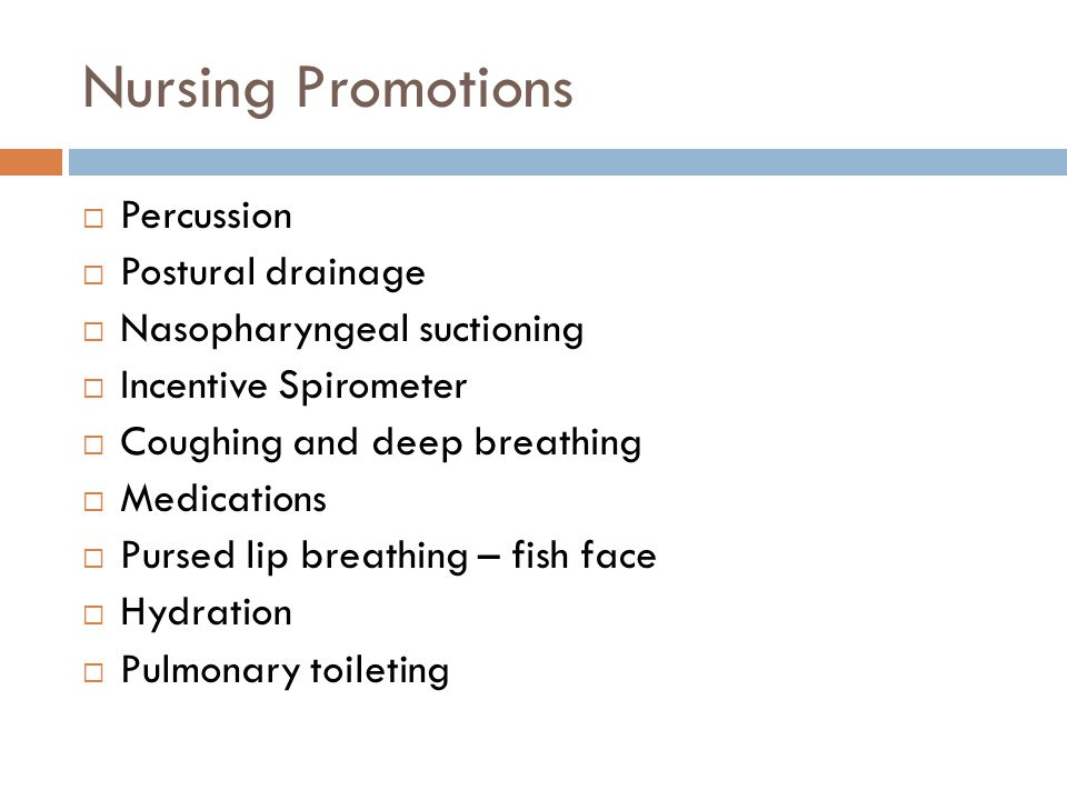 Nursing Promotions  Percussion  Postural drainage  Nasopharyngeal suctioning  Incentive Spirometer  Coughing and deep breathing  Medications  Pursed lip breathing – fish face  Hydration  Pulmonary toileting