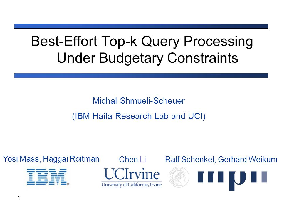 1 Best-Effort Top-k Query Processing Under Budgetary Constraints Michal Shmueli-Scheuer (IBM Haifa Research Lab and UCI) Yosi Mass, Haggai Roitman Che