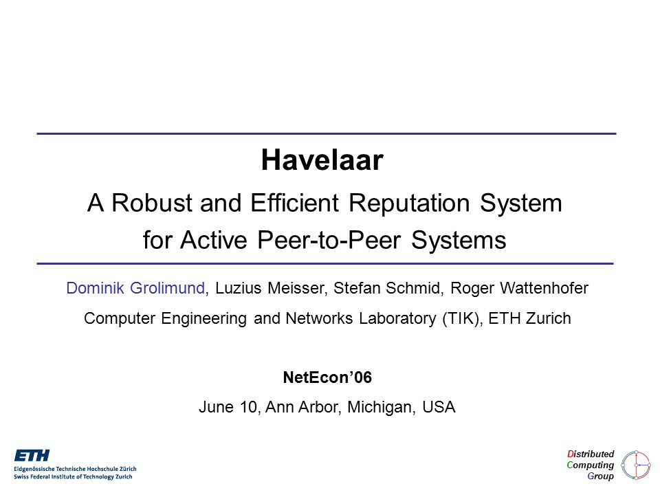 A Robust and Efficient Reputation System for Active Peer-to-Peer Systems Dominik Grolimund, Luzius Meisser, Stefan Schmid, Roger Wattenhofer Computer Engineering and Networks Laboratory (TIK), ETH Zurich NetEcon'06 June 10, Ann Arbor, Michigan, USA Havelaar Distributed Computing Group