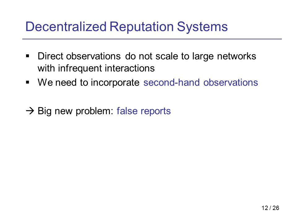 12 / 26 Decentralized Reputation Systems  Direct observations do not scale to large networks with infrequent interactions  We need to incorporate second-hand observations  Big new problem: false reports